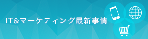 """IT&マーケティング最新事情"