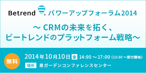Betrendパワーアップフォーラム2014 ~CRMの未来を拓く、ビートレンドのプラットフォーム戦略~